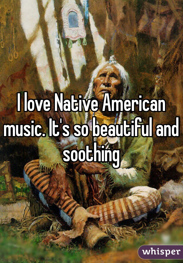 I love Native American music. It's so beautiful and soothing