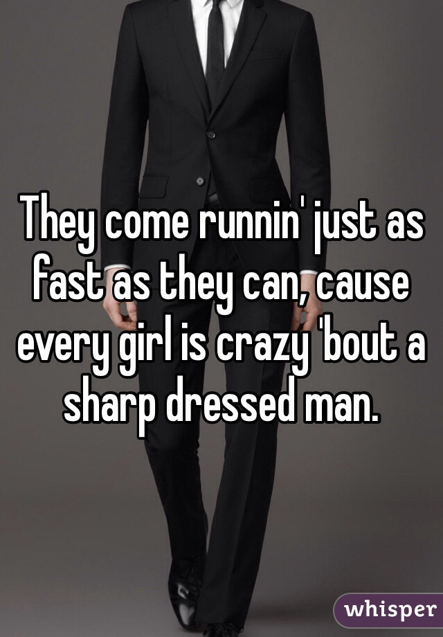 They come runnin' just as fast as they can, cause every girl is crazy 'bout a sharp dressed man.