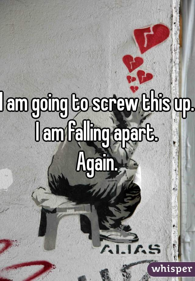 I am going to screw this up. I am falling apart. Again.