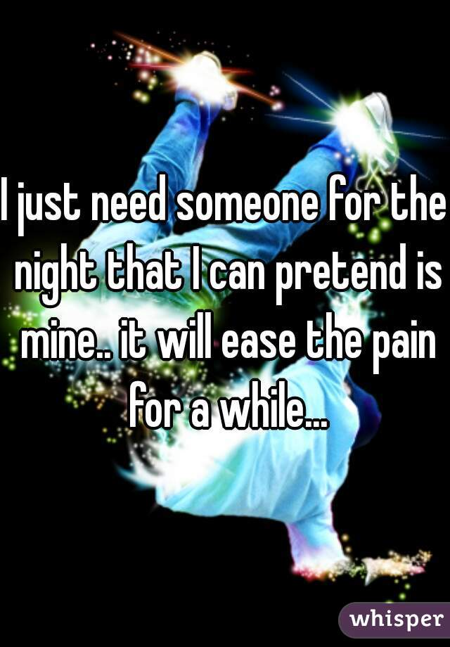 I just need someone for the night that I can pretend is mine.. it will ease the pain for a while...