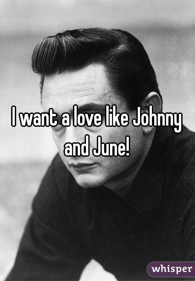 I want a love like Johnny and June!
