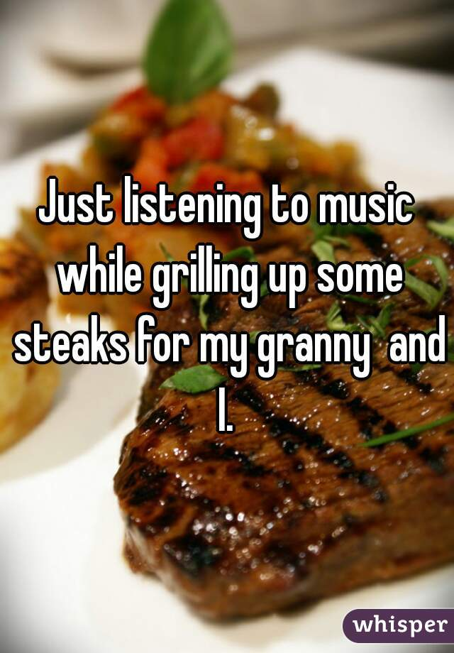 Just listening to music while grilling up some steaks for my granny  and I.