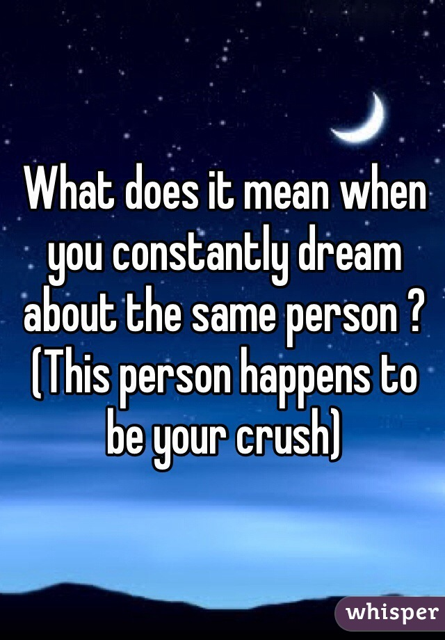 What does it mean when you constantly dream about the same person ? (This person happens to be your crush)
