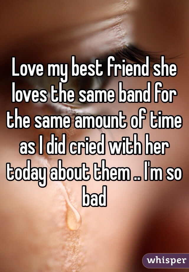 Love my best friend she loves the same band for the same amount of time as I did cried with her today about them .. I'm so bad