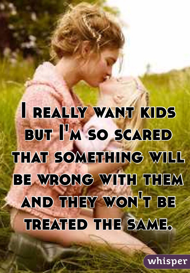 I really want kids but I'm so scared that something will be wrong with them and they won't be treated the same.