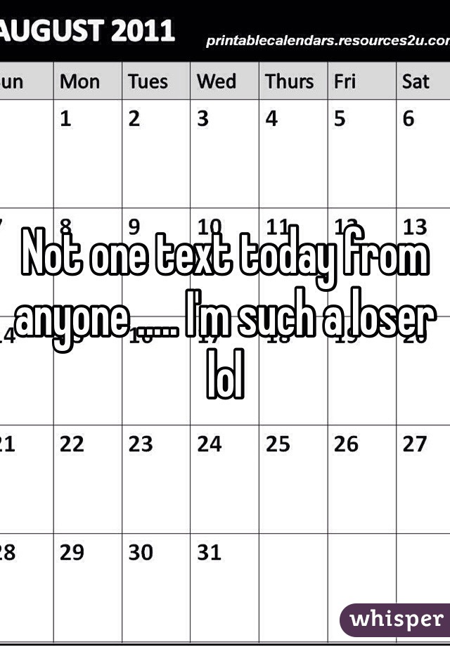 Not one text today from anyone ..... I'm such a loser lol