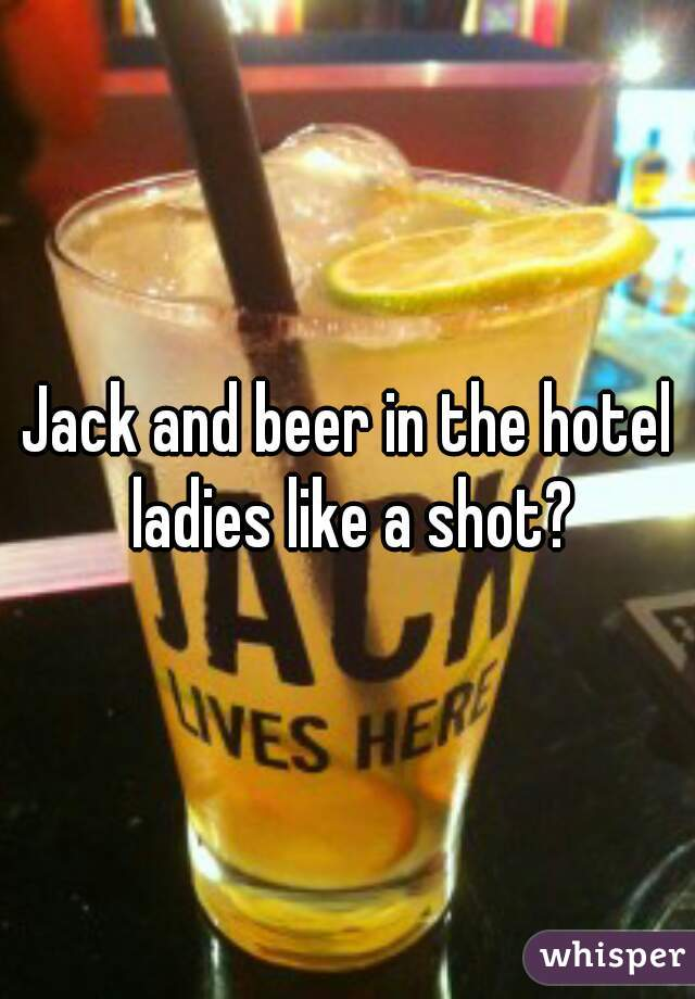 Jack and beer in the hotel ladies like a shot?