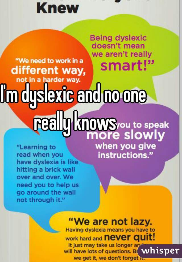 I'm dyslexic and no one really knows