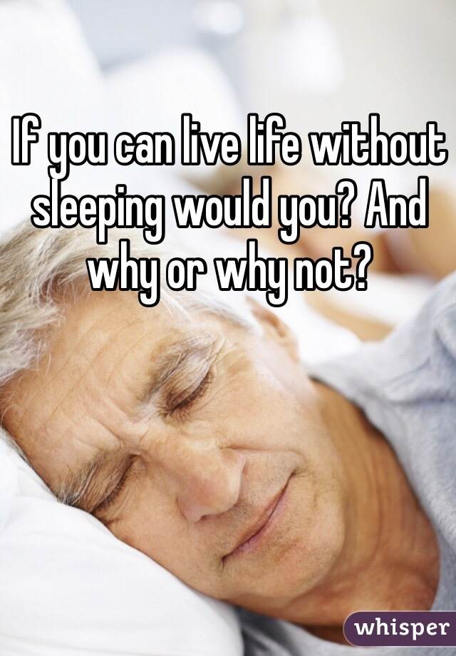 If you can live life without sleeping would you? And why or why not?