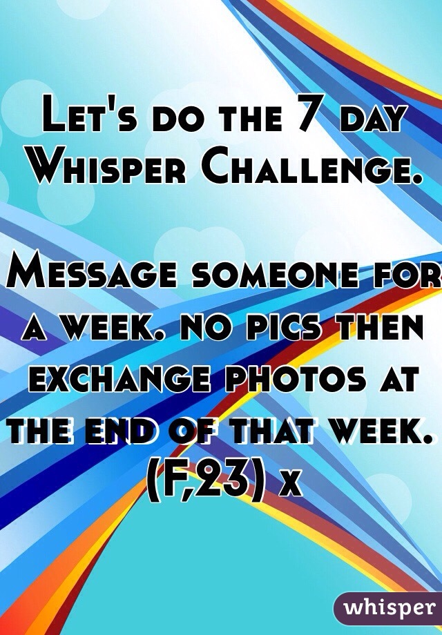 Let's do the 7 day Whisper Challenge.   Message someone for a week. no pics then exchange photos at the end of that week. (F,23) x