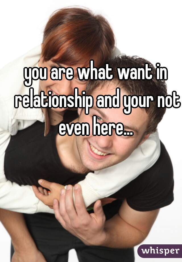 you are what want in relationship and your not even here...