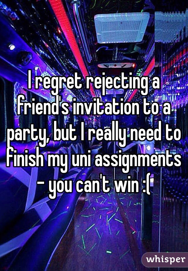 I regret rejecting a friend's invitation to a party, but I really need to finish my uni assignments - you can't win :(
