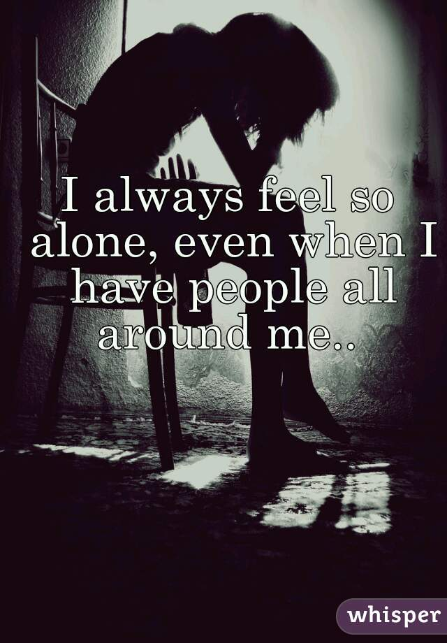 I always feel so alone, even when I have people all around me..