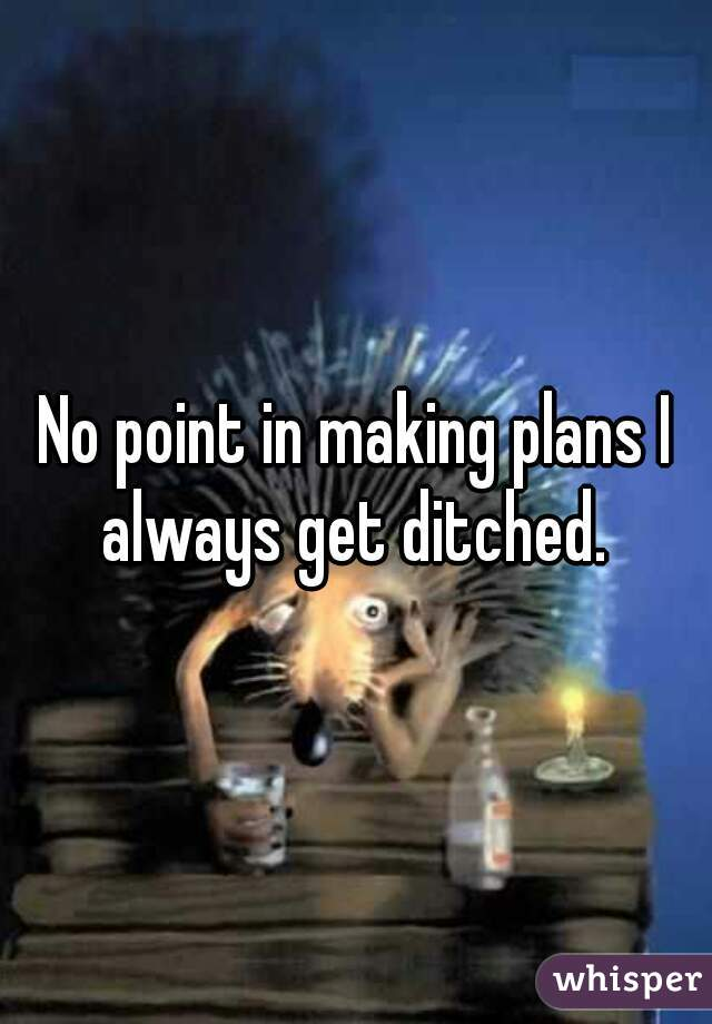 No point in making plans I always get ditched.