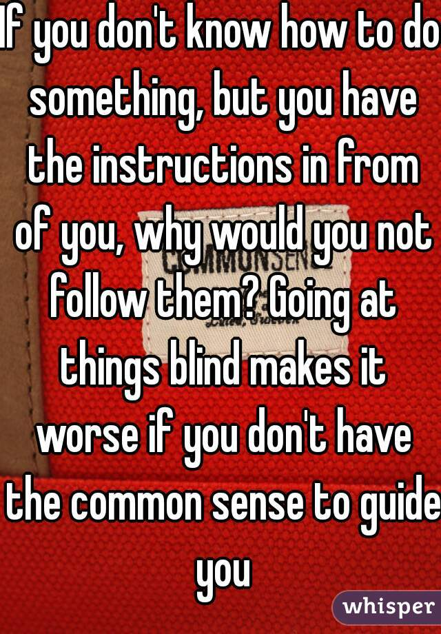 If you don't know how to do something, but you have the instructions in from of you, why would you not follow them? Going at things blind makes it worse if you don't have the common sense to guide you