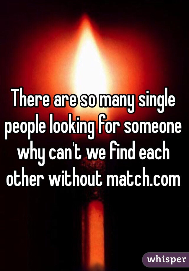 There are so many single people looking for someone why can't we find each other without match.com