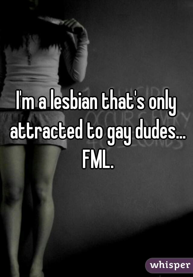 I'm a lesbian that's only attracted to gay dudes... FML.
