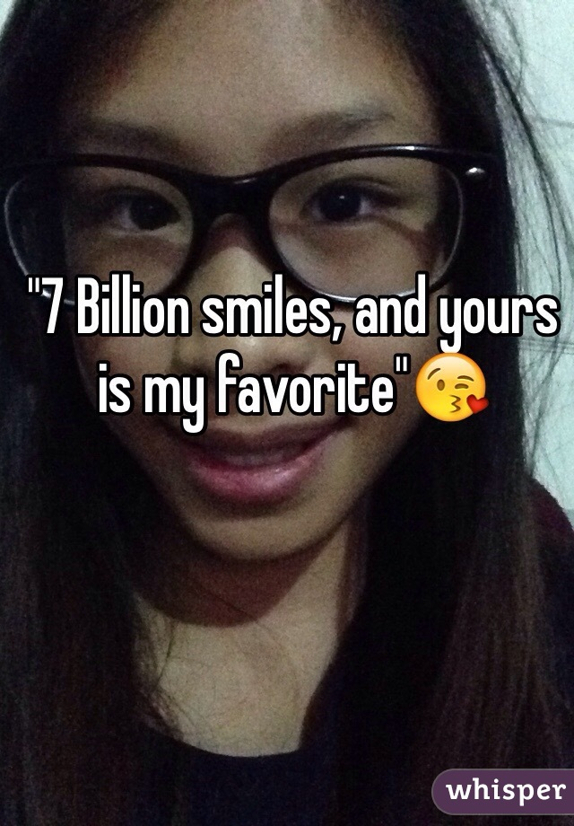 """""""7 Billion smiles, and yours is my favorite""""😘"""