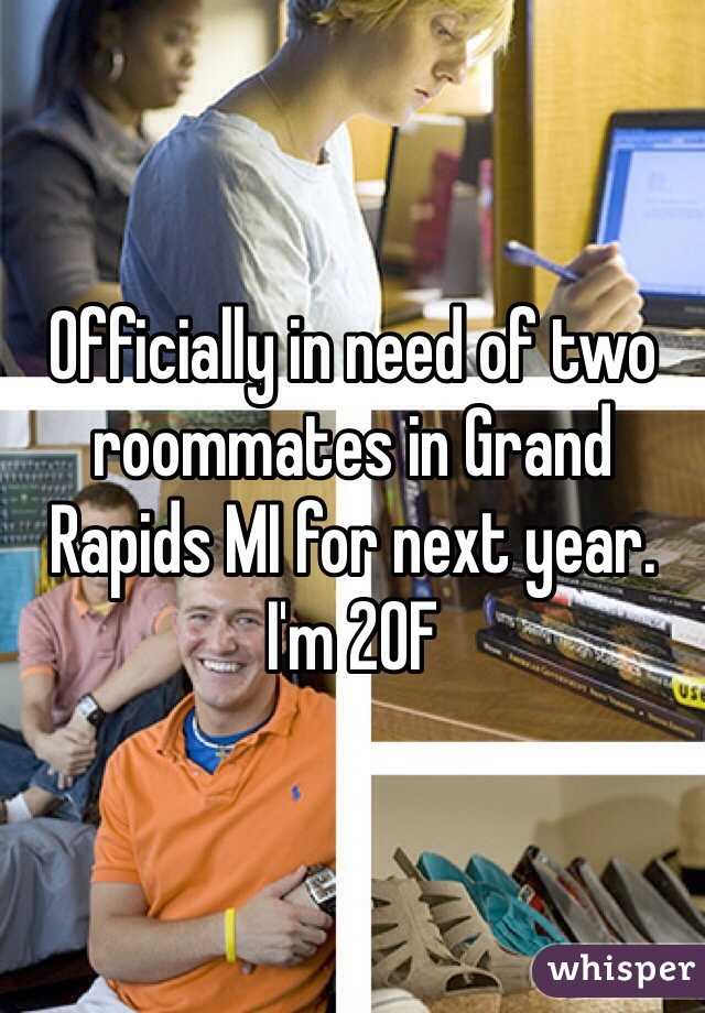 Officially in need of two roommates in Grand Rapids MI for next year. I'm 20F