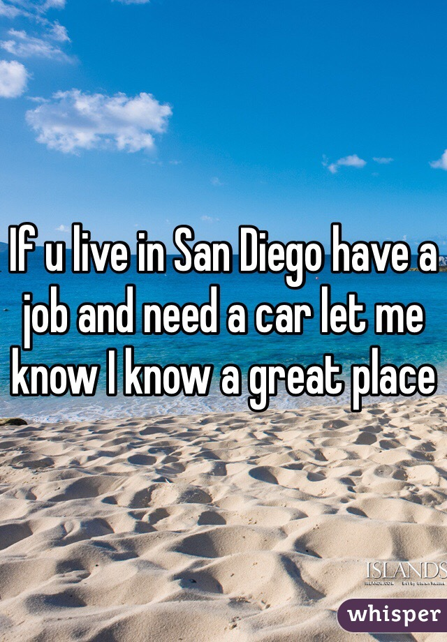 If u live in San Diego have a job and need a car let me know I know a great place