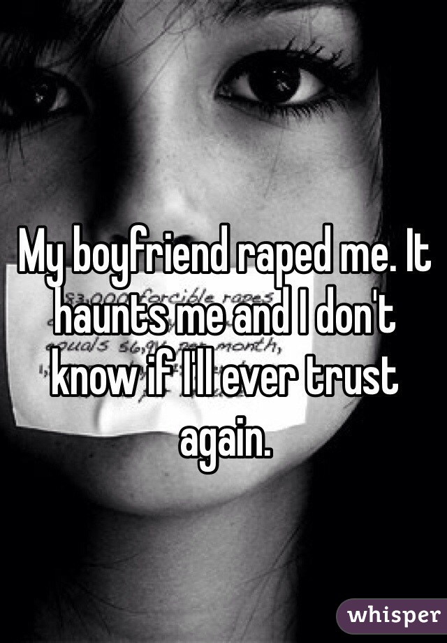 My boyfriend raped me. It haunts me and I don't know if I'll ever trust again.