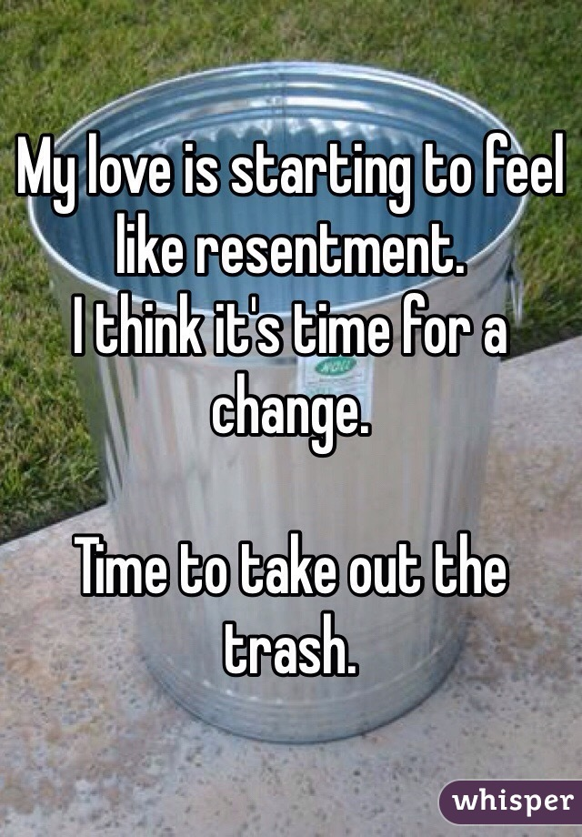 My love is starting to feel like resentment. I think it's time for a change.   Time to take out the trash.