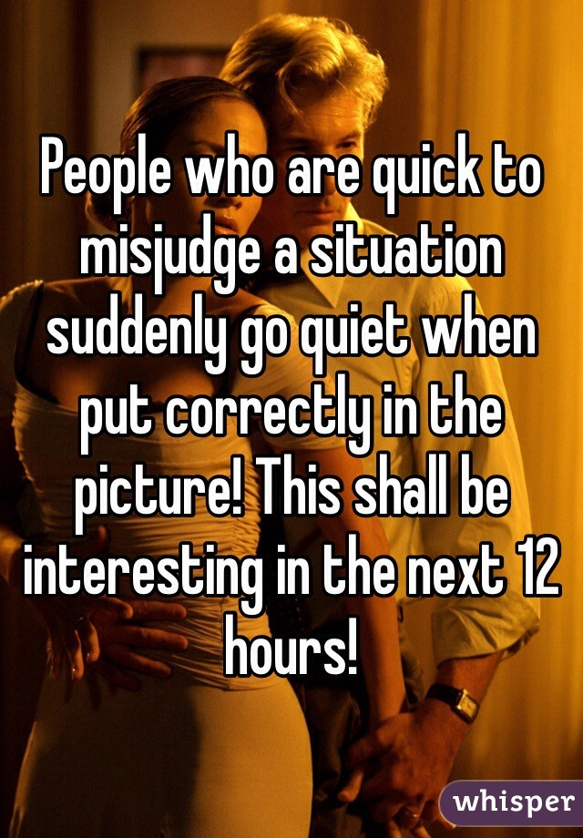 People who are quick to misjudge a situation suddenly go quiet when put correctly in the picture! This shall be interesting in the next 12 hours!