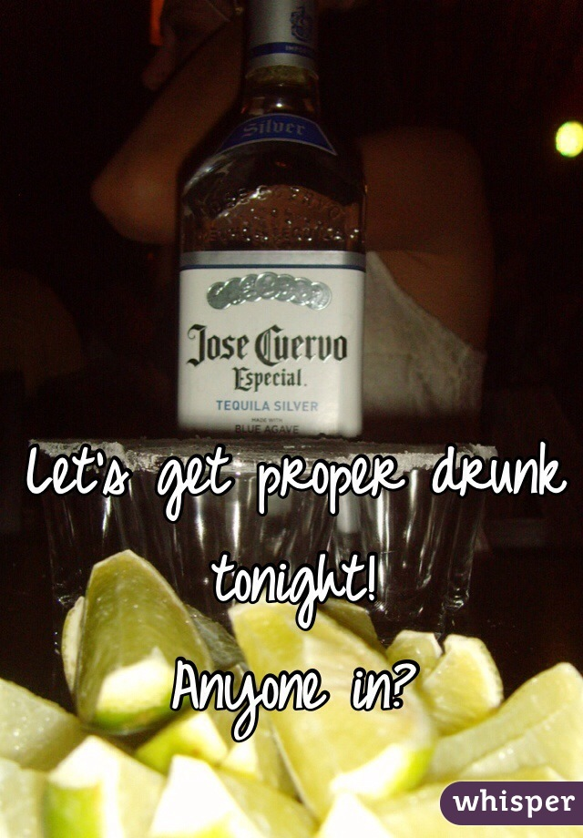 Let's get proper drunk tonight!  Anyone in?