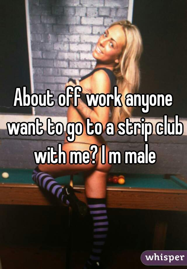 About off work anyone want to go to a strip club with me? I m male