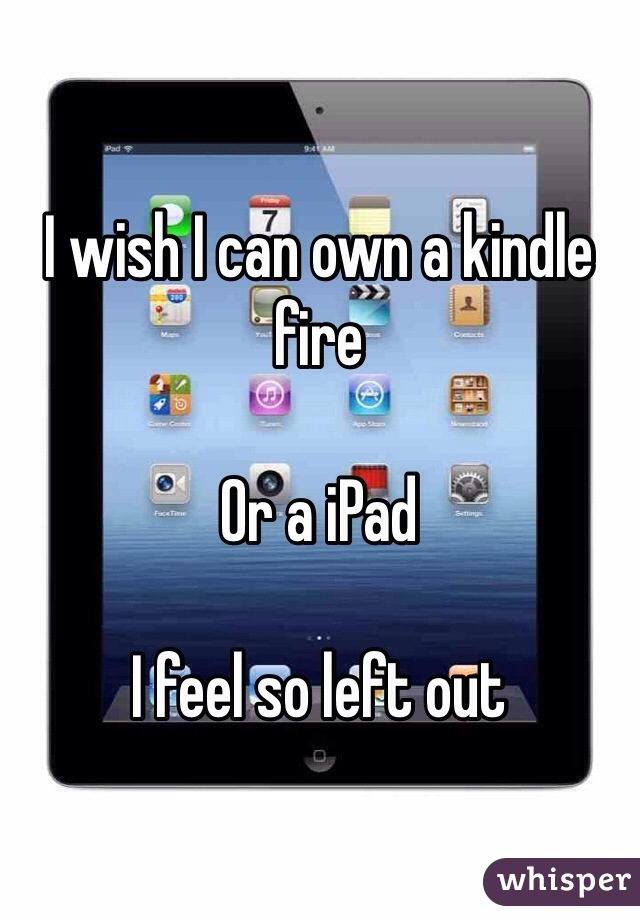 I wish I can own a kindle fire   Or a iPad   I feel so left out