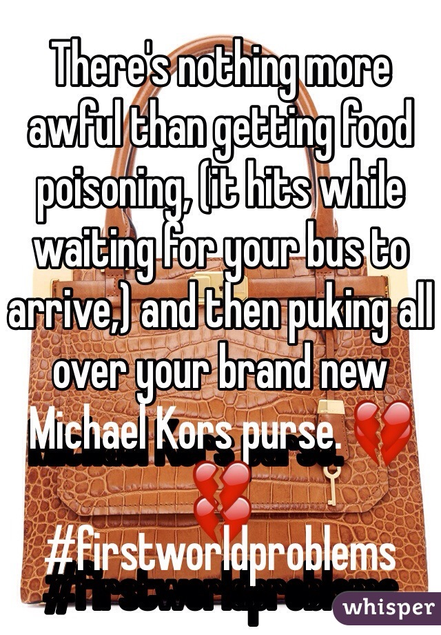 There's nothing more awful than getting food poisoning, (it hits while waiting for your bus to arrive,) and then puking all over your brand new Michael Kors purse. 💔💔 #firstworldproblems