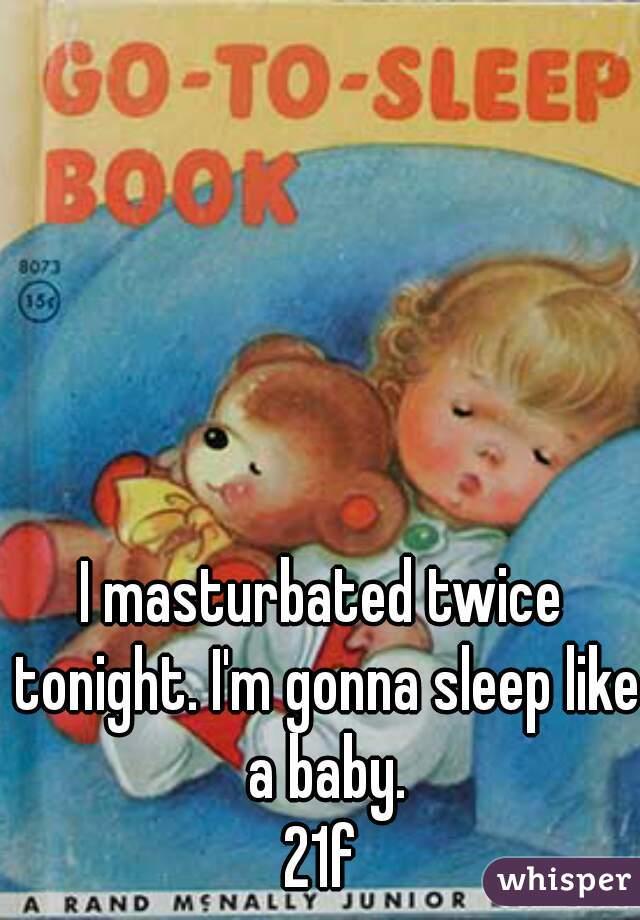 I masturbated twice tonight. I'm gonna sleep like a baby. 21f