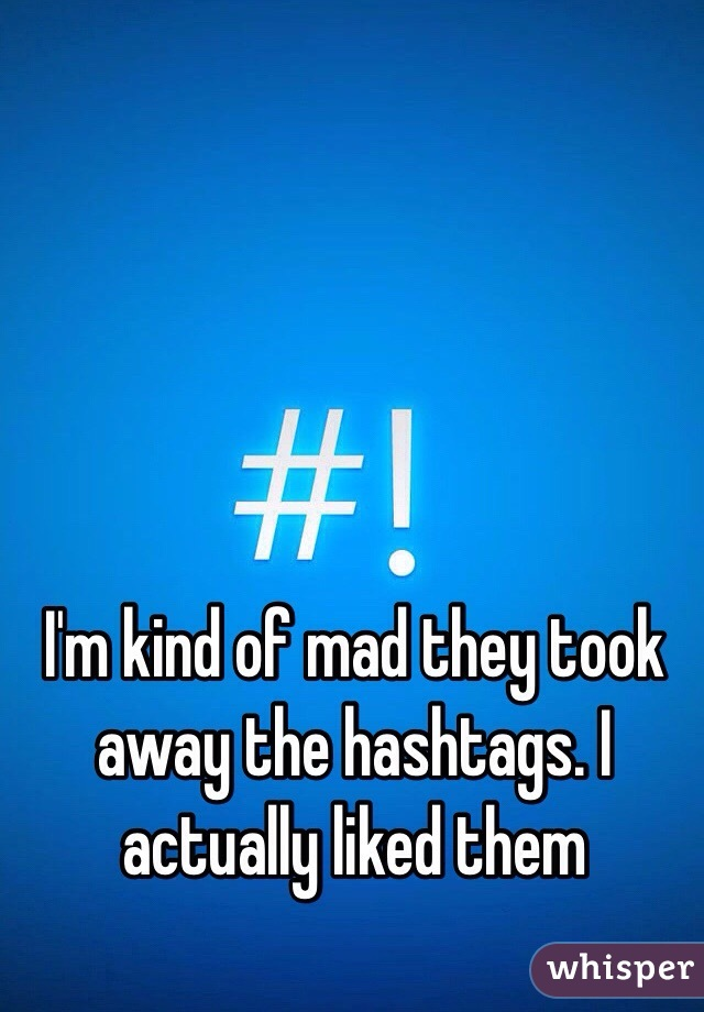 I'm kind of mad they took away the hashtags. I actually liked them