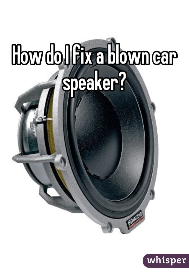 How do I fix a blown car speaker?