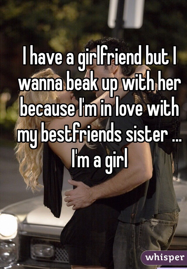 I have a girlfriend but I wanna beak up with her because I'm in love with my bestfriends sister ... I'm a girl