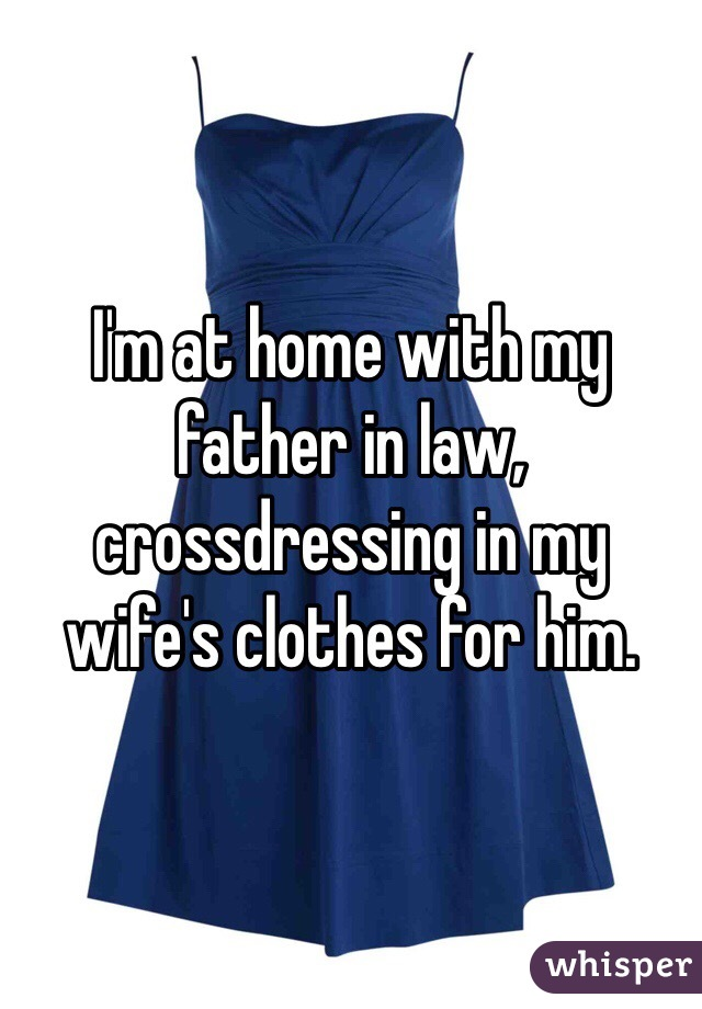 I'm at home with my father in law, crossdressing in my wife's clothes for him.
