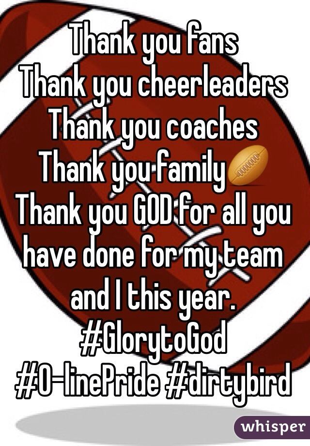 Thank you fans  Thank you cheerleaders  Thank you coaches  Thank you family🏉 Thank you GOD for all you have done for my team and I this year. #GlorytoGod #O-linePride #dirtybird