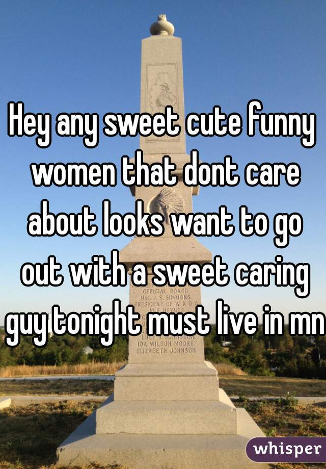 Hey any sweet cute funny women that dont care about looks want to go out with a sweet caring guy tonight must live in mn