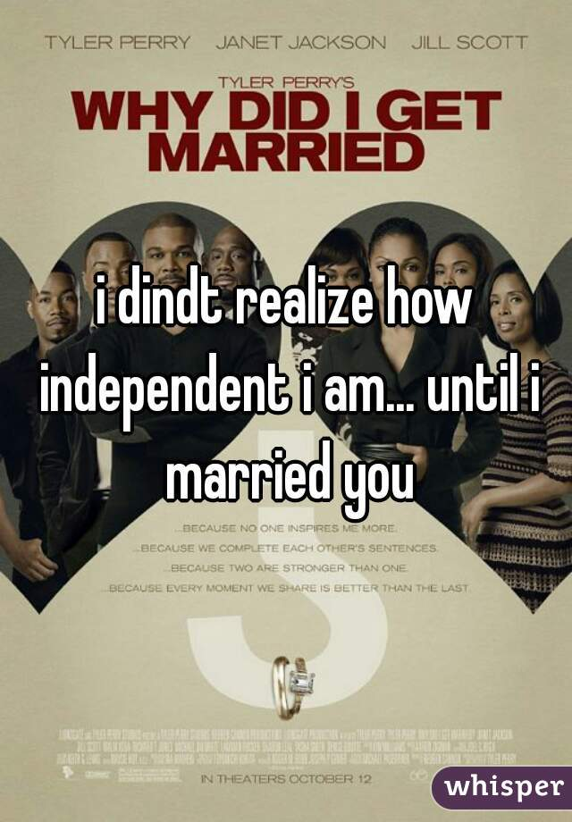 i dindt realize how independent i am... until i married you
