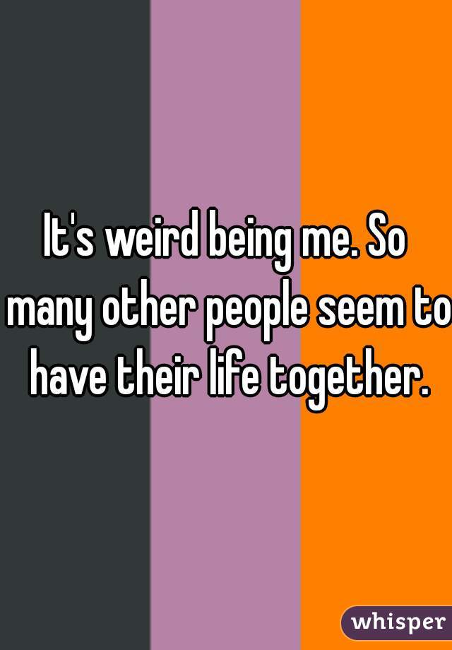 It's weird being me. So many other people seem to have their life together.