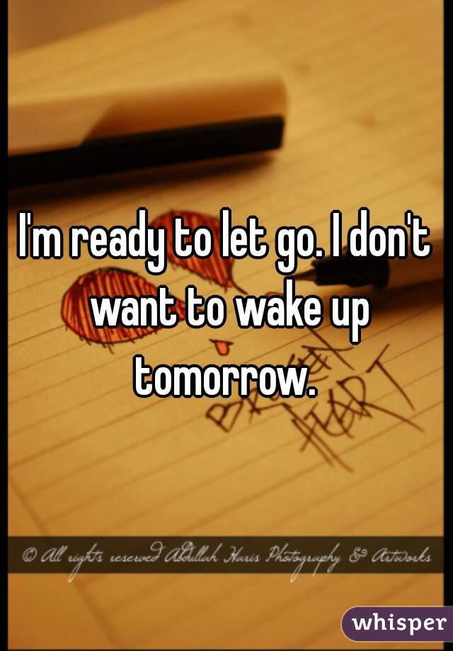 I'm ready to let go. I don't want to wake up tomorrow.