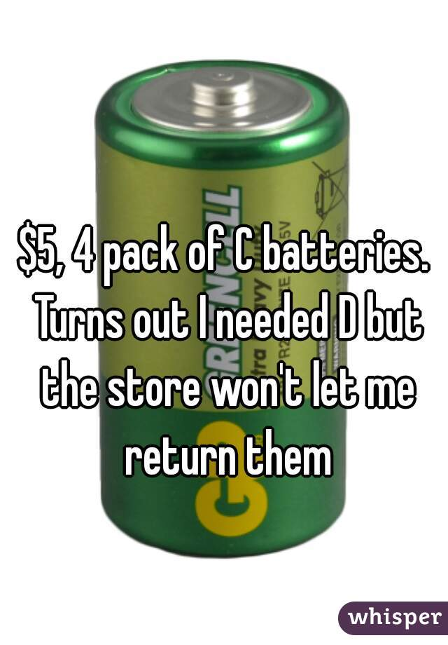 $5, 4 pack of C batteries. Turns out I needed D but the store won't let me return them