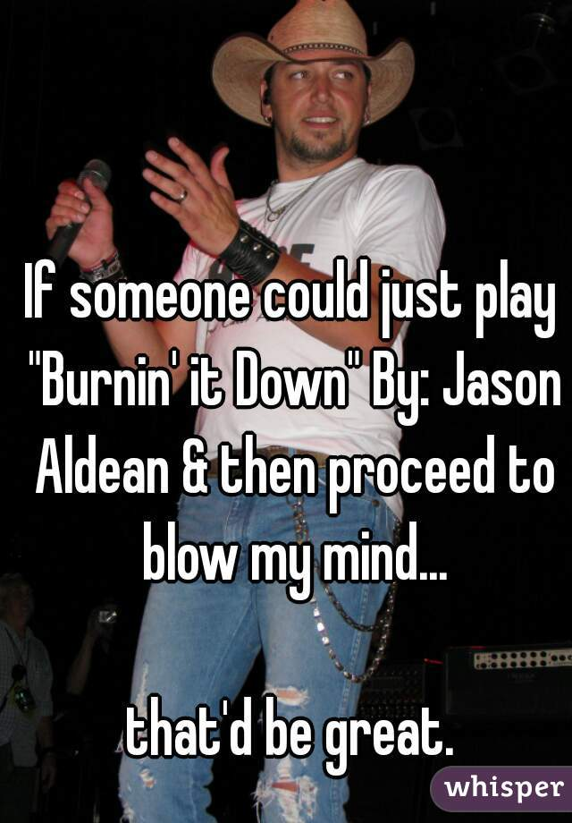 """If someone could just play """"Burnin' it Down"""" By: Jason Aldean & then proceed to blow my mind...  that'd be great."""