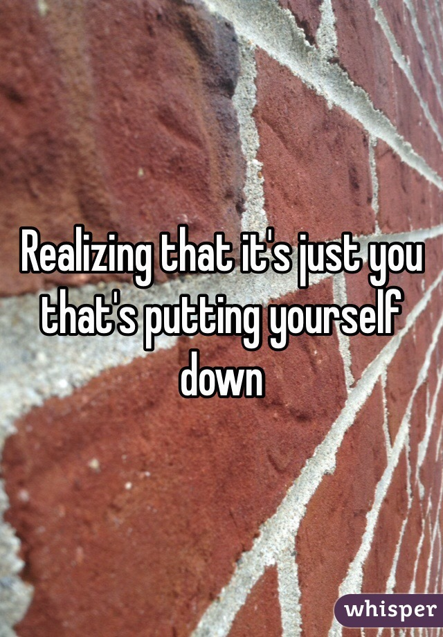 Realizing that it's just you that's putting yourself down