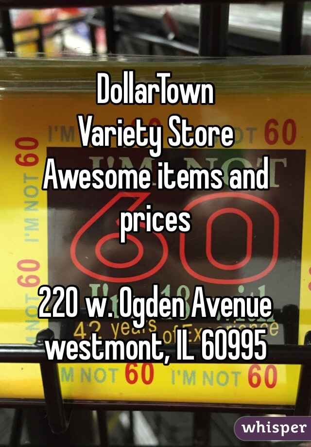 DollarTown Variety Store Awesome items and prices  220 w. Ogden Avenue westmont, IL 60995