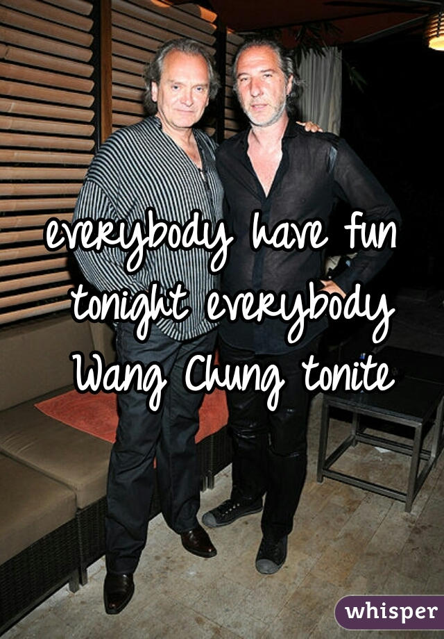 everybody have fun tonight everybody Wang Chung tonite