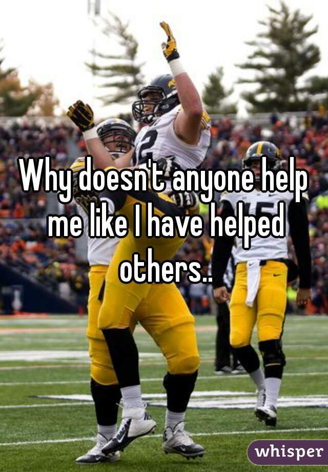 Why doesn't anyone help me like I have helped others..