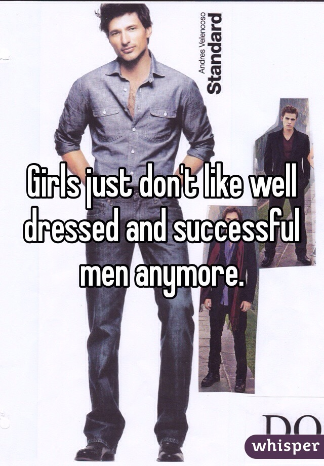 Girls just don't like well dressed and successful men anymore.