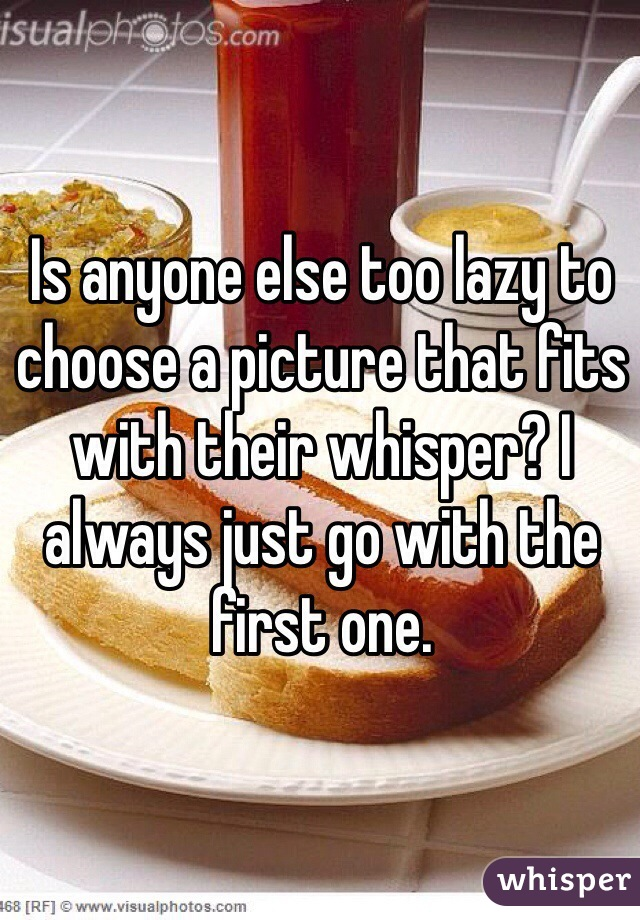 Is anyone else too lazy to choose a picture that fits with their whisper? I always just go with the first one.