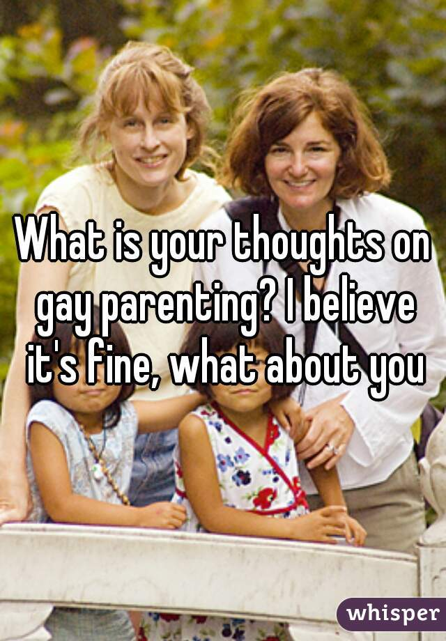 What is your thoughts on gay parenting? I believe it's fine, what about you